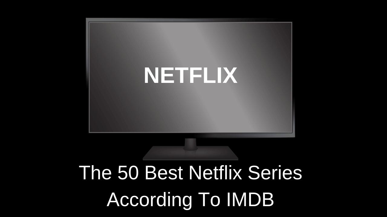The 50 Best Netflix Series According To IMDB
