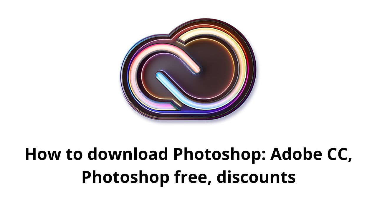 How to download Photoshop: Adobe CC, Photoshop free, discounts